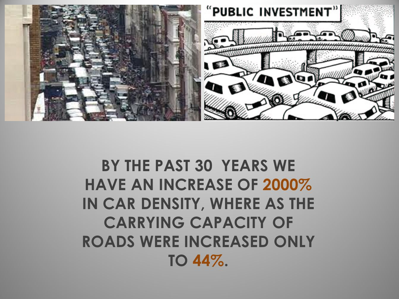 BY THE PAST 30 YEARS WE HAVE AN INCREASE OF 2000% IN CAR DENSITY, WHERE AS THE CARRYING CAPACITY OF ROADS WERE INCREASED ONLY TO 44%.