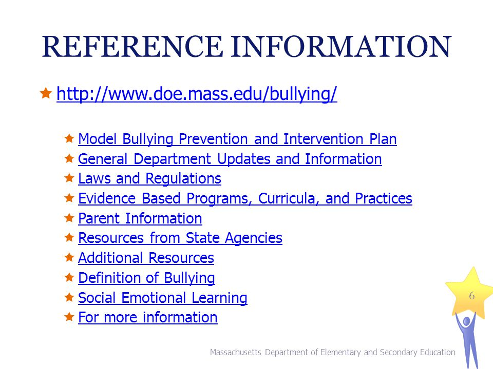 REFERENCE INFORMATION http://www.doe.mass.edu/bullying/ Model Bullying Prevention and Intervention Plan General Department Updates and Information Law