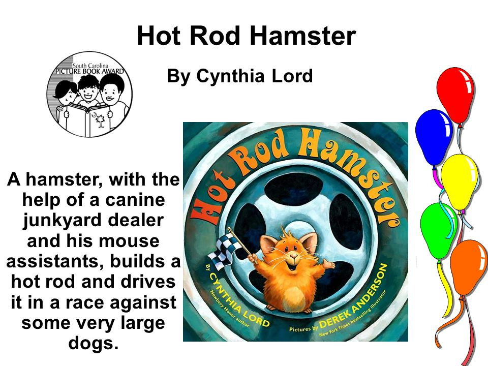 Hot Rod Hamster By Cynthia Lord A hamster, with the help of a canine junkyard dealer and his mouse assistants, builds a hot rod and drives it in a rac