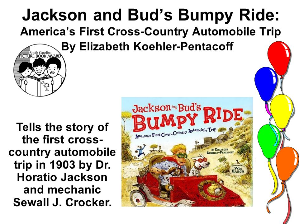 Jackson and Buds Bumpy Ride: Americas First Cross-Country Automobile Trip By Elizabeth Koehler-Pentacoff Tells the story of the first cross- country automobile trip in 1903 by Dr.