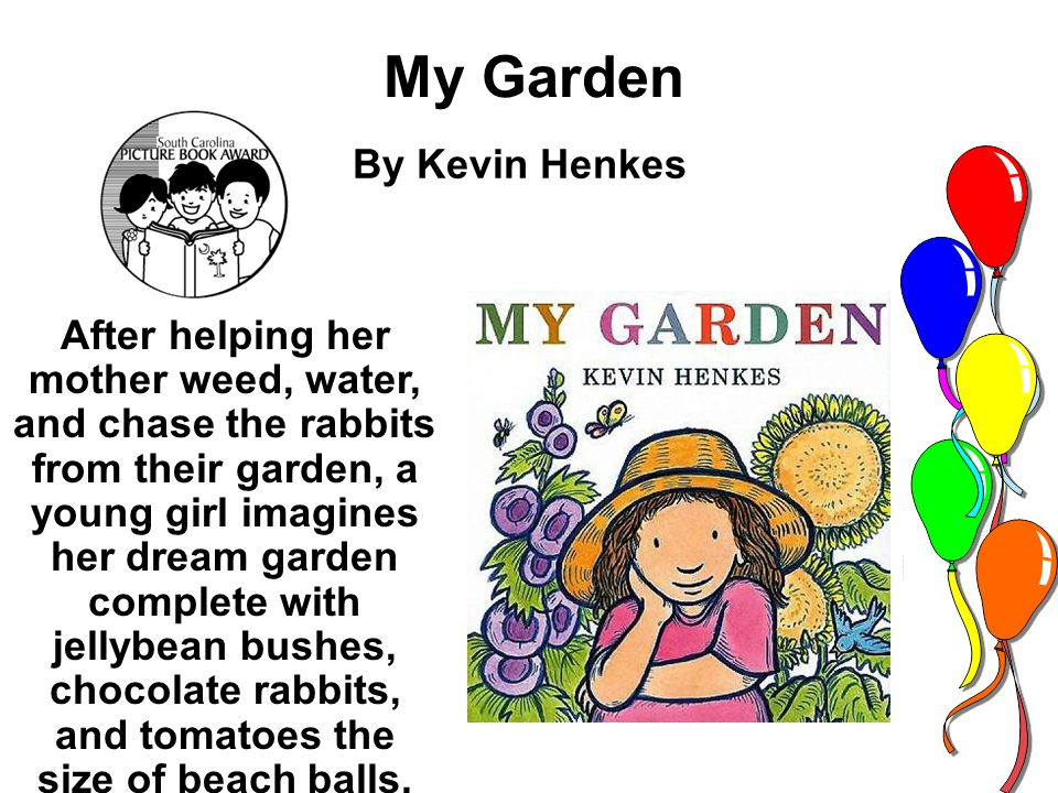 My Garden By Kevin Henkes After helping her mother weed, water, and chase the rabbits from their garden, a young girl imagines her dream garden complete with jellybean bushes, chocolate rabbits, and tomatoes the size of beach balls.