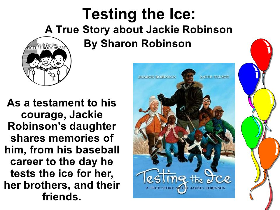 By Sharon Robinson As a testament to his courage, Jackie Robinson s daughter shares memories of him, from his baseball career to the day he tests the ice for her, her brothers, and their friends.