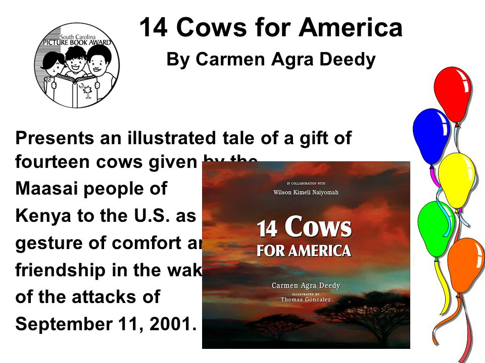 14 Cows for America Presents an illustrated tale of a gift of fourteen cows given by the Maasai people of Kenya to the U.S.