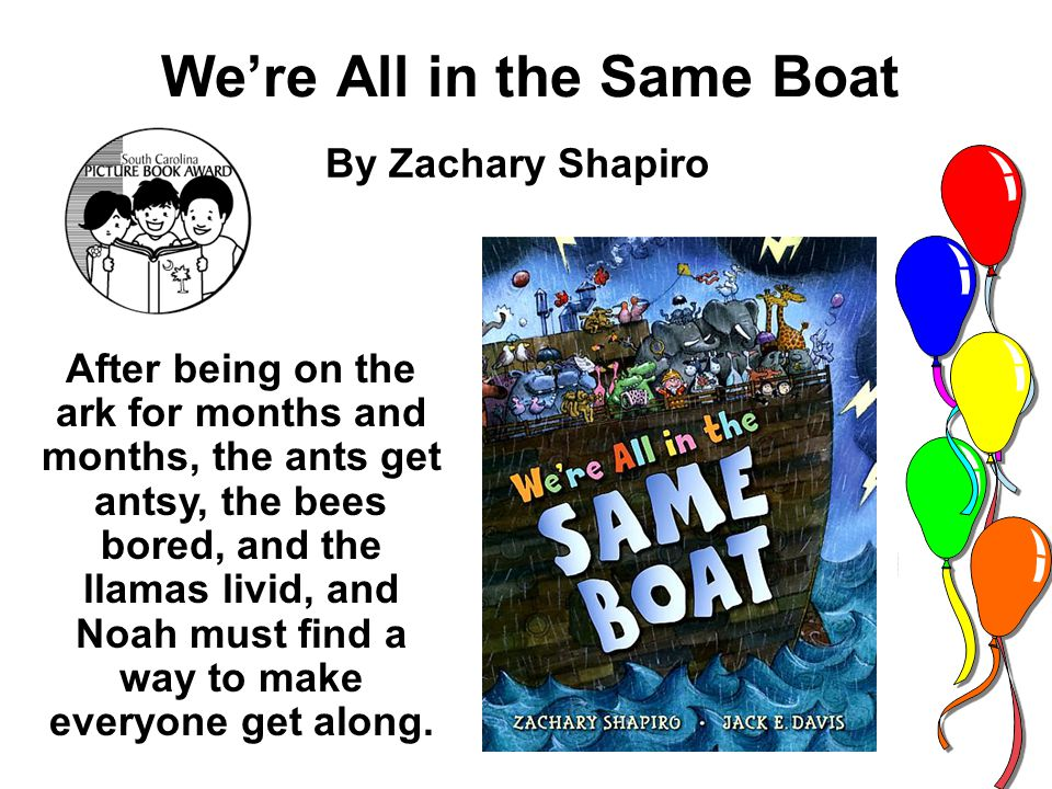 Were All in the Same Boat By Zachary Shapiro After being on the ark for months and months, the ants get antsy, the bees bored, and the llamas livid, and Noah must find a way to make everyone get along.