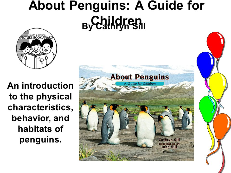 About Penguins: A Guide for Children By Cathryn Sill An introduction to the physical characteristics, behavior, and habitats of penguins.