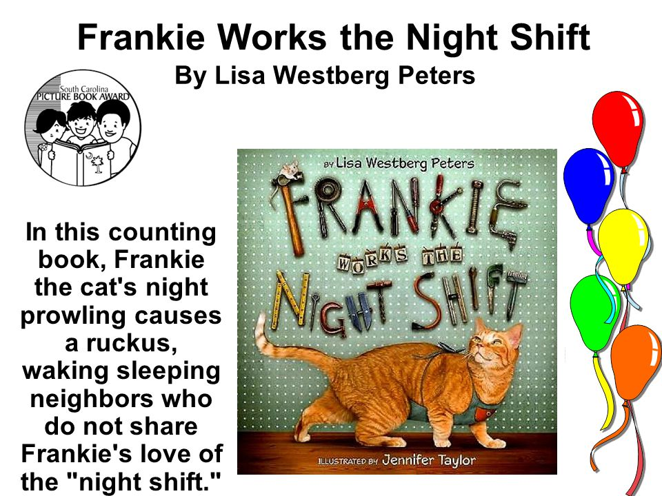 Frankie Works the Night Shift By Lisa Westberg Peters In this counting book, Frankie the cat s night prowling causes a ruckus, waking sleeping neighbors who do not share Frankie s love of the night shift.