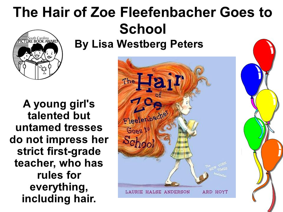 The Hair of Zoe Fleefenbacher Goes to School By Lisa Westberg Peters A young girl s talented but untamed tresses do not impress her strict first-grade teacher, who has rules for everything, including hair.