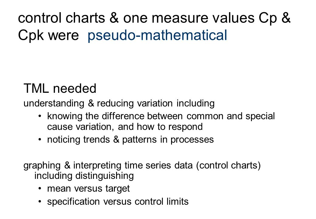 TML needed understanding & reducing variation including knowing the difference between common and special cause variation, and how to respond noticing trends & patterns in processes graphing & interpreting time series data (control charts) including distinguishing mean versus target specification versus control limits control charts & one measure values Cp & Cpk were pseudo-mathematical