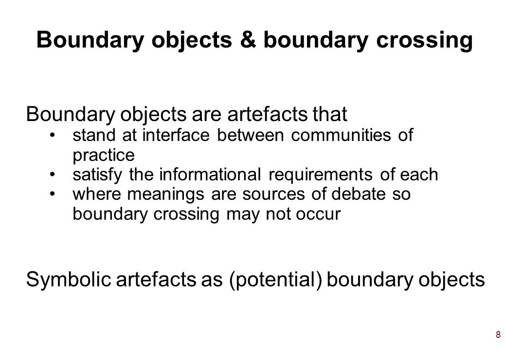 8 Boundary objects & boundary crossing Boundary objects are artefacts that stand at interface between communities of practice satisfy the informational requirements of each where meanings are sources of debate so boundary crossing may not occur Symbolic artefacts as (potential) boundary objects