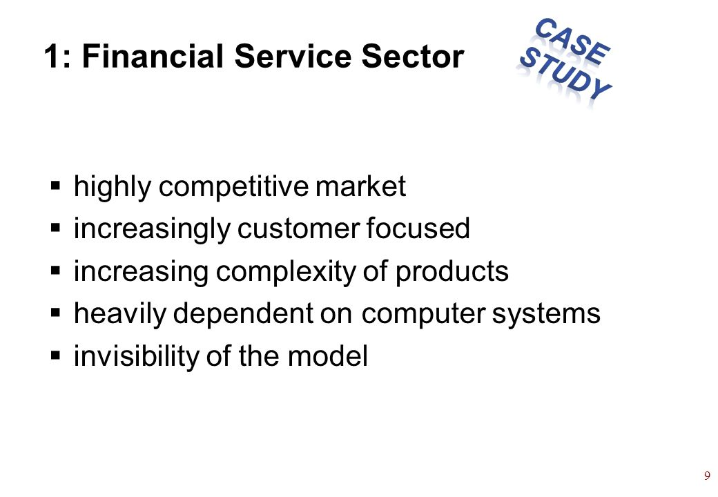 9 1: Financial Service Sector highly competitive market increasingly customer focused increasing complexity of products heavily dependent on computer systems invisibility of the model