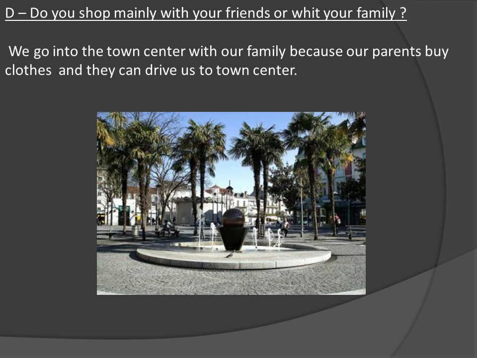 D – Do you shop mainly with your friends or whit your family .