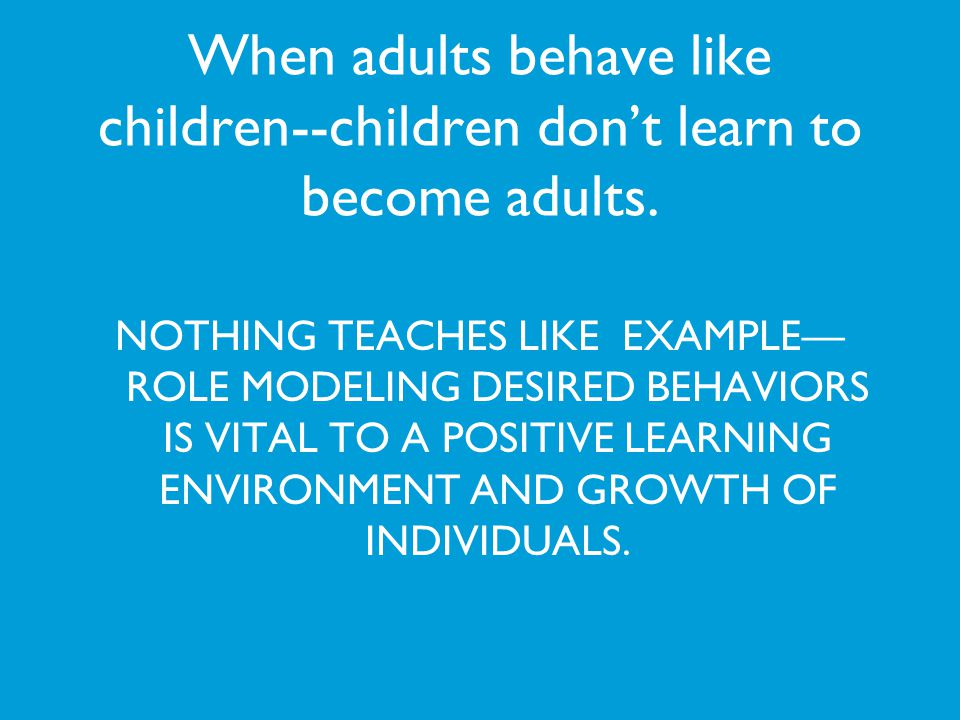 When adults behave like children--children dont learn to become adults. NOTHING TEACHES LIKE EXAMPLE ROLE MODELING DESIRED BEHAVIORS IS VITAL TO A POS