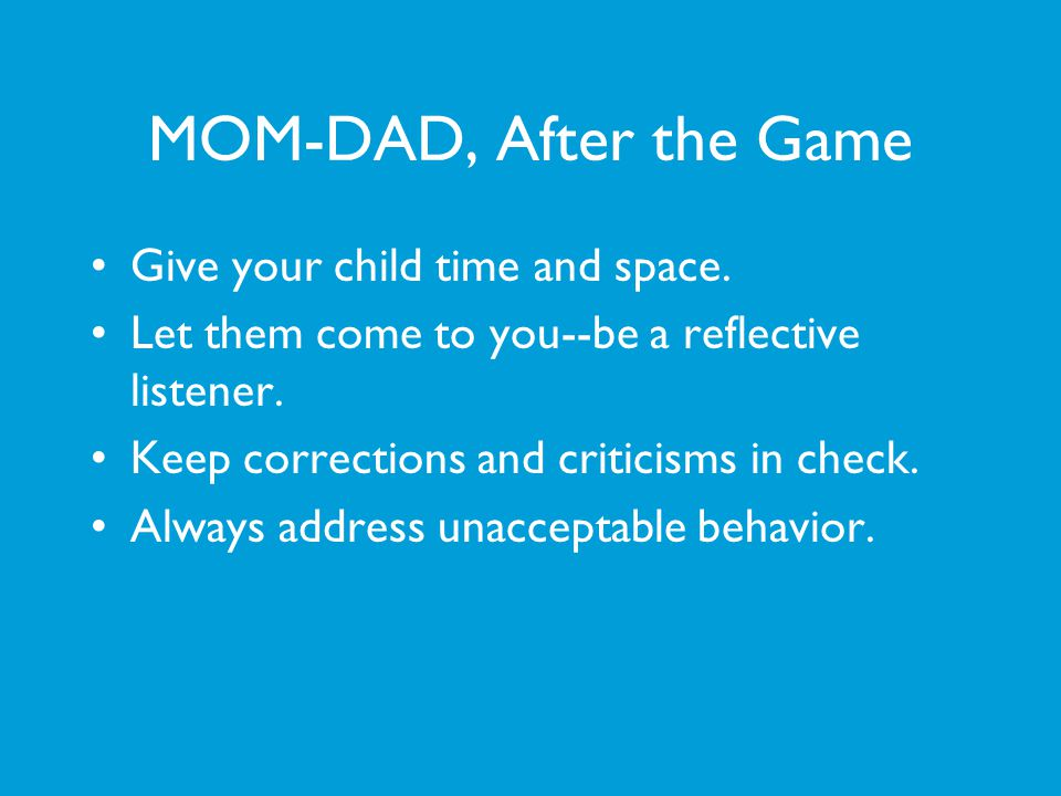 MOM-DAD, After the Game Give your child time and space. Let them come to you--be a reflective listener. Keep corrections and criticisms in check. Alwa