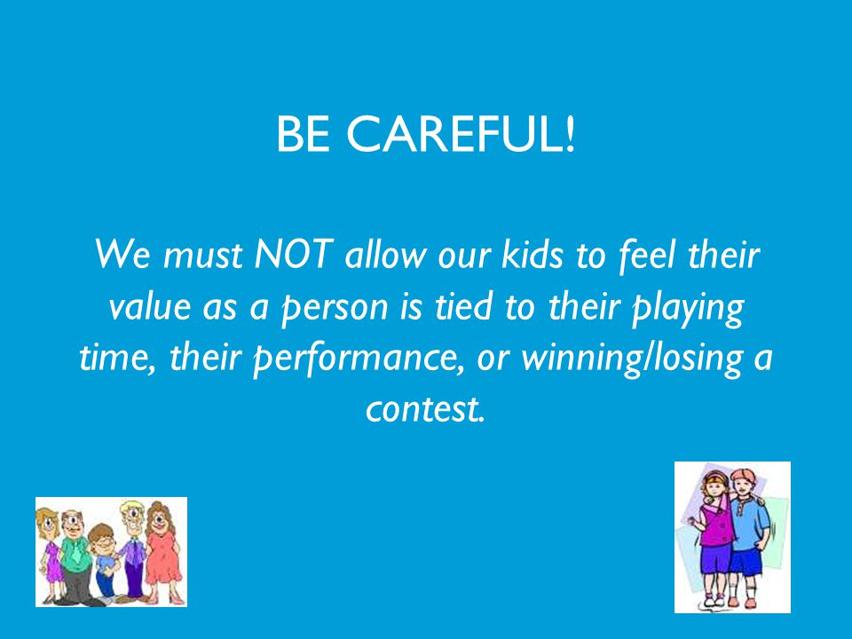 BE CAREFUL! We must NOT allow our kids to feel their value as a person is tied to their playing time, their performance, or winning/losing a contest.
