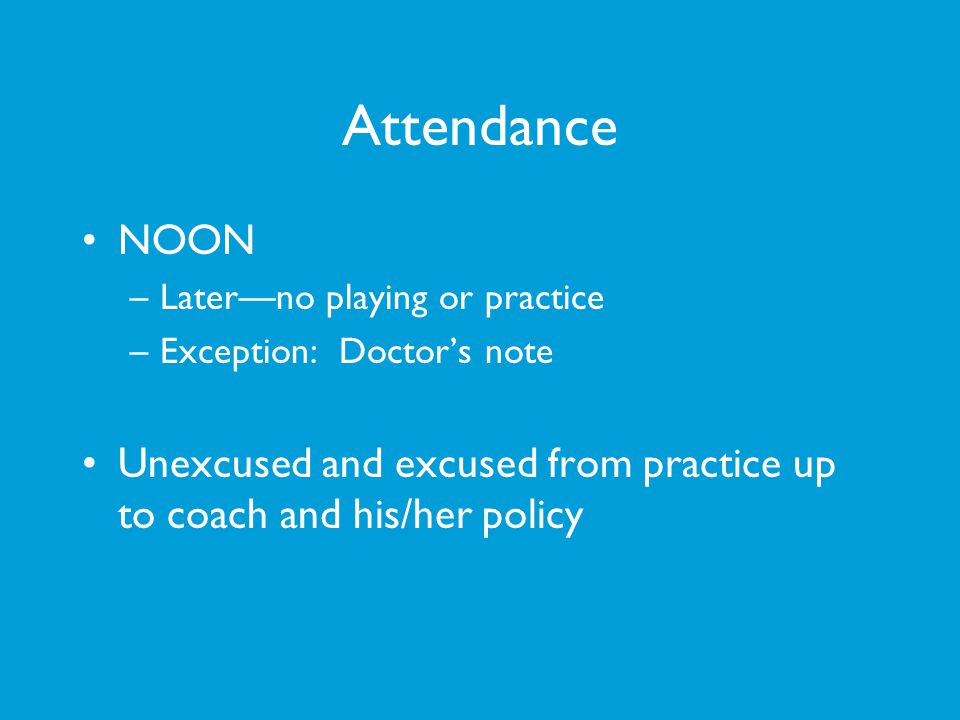 Attendance NOON –Laterno playing or practice –Exception: Doctors note Unexcused and excused from practice up to coach and his/her policy