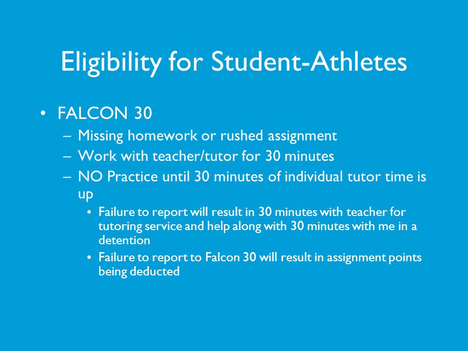 Eligibility for Student-Athletes FALCON 30 –Missing homework or rushed assignment –Work with teacher/tutor for 30 minutes –NO Practice until 30 minute