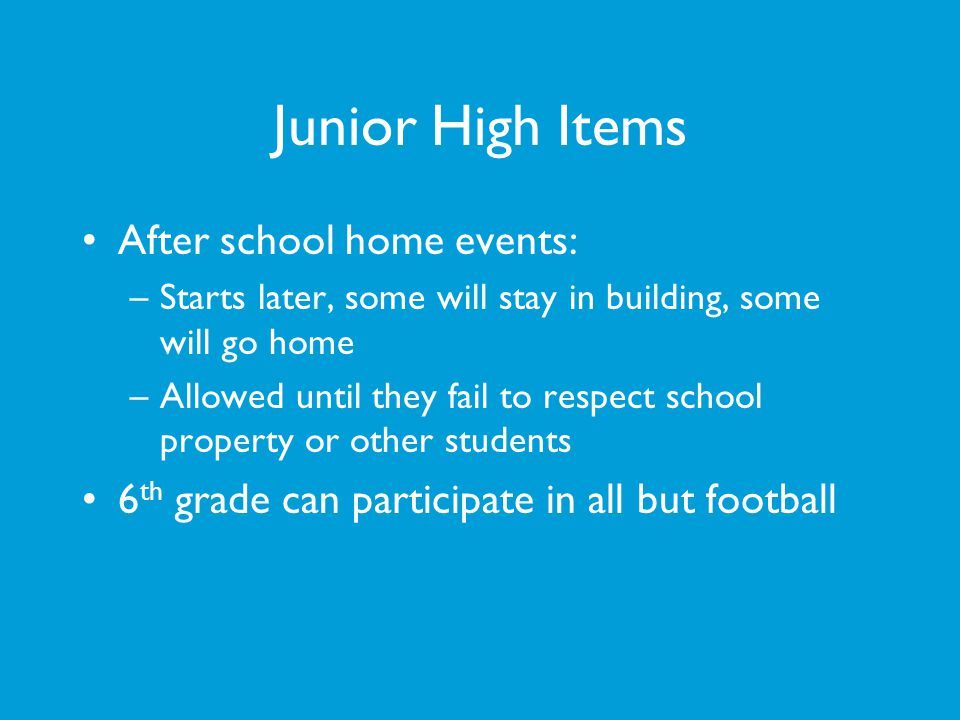 Junior High Items After school home events: –Starts later, some will stay in building, some will go home –Allowed until they fail to respect school pr