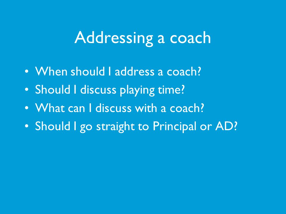 Addressing a coach When should I address a coach? Should I discuss playing time? What can I discuss with a coach? Should I go straight to Principal or