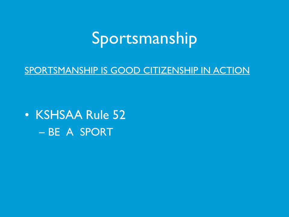 Sportsmanship SPORTSMANSHIP IS GOOD CITIZENSHIP IN ACTION KSHSAA Rule 52 –BE A SPORT