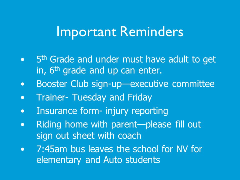 Important Reminders 5 th Grade and under must have adult to get in, 6 th grade and up can enter. Booster Club sign-upexecutive committee Trainer- Tues