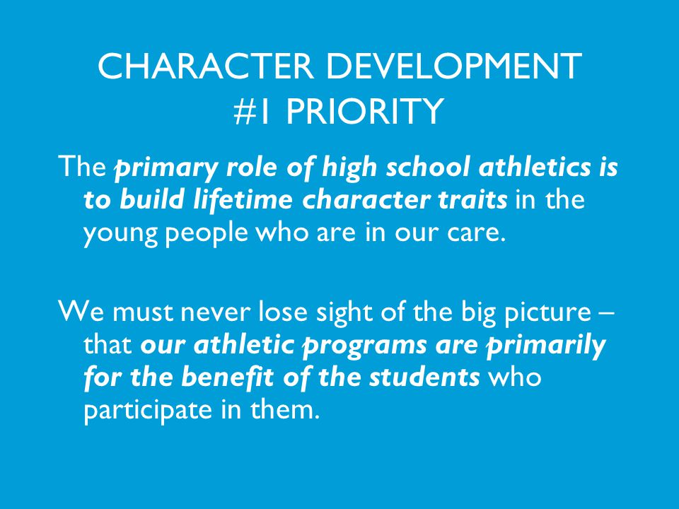 CHARACTER DEVELOPMENT #1 PRIORITY The primary role of high school athletics is to build lifetime character traits in the young people who are in our c