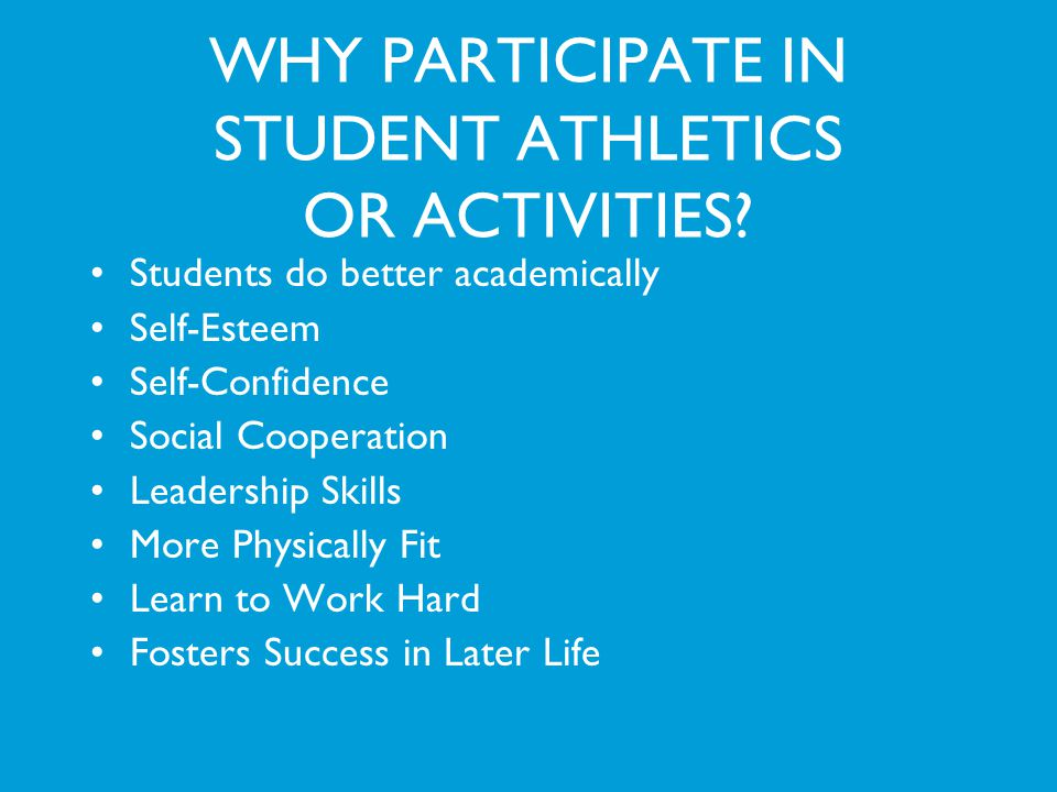 WHY PARTICIPATE IN STUDENT ATHLETICS OR ACTIVITIES? Students do better academically Self-Esteem Self-Confidence Social Cooperation Leadership Skills M