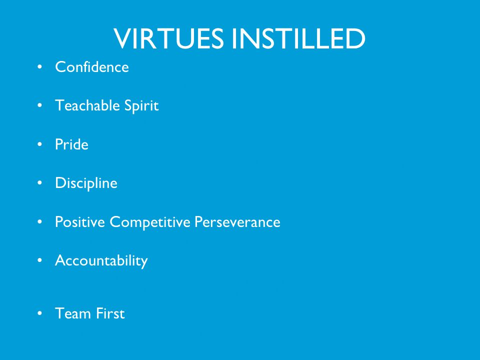 VIRTUES INSTILLED Confidence The athlete displays quiet, inner confidence based on preparedness. Teachable Spirit They are coachable. Pride Desire to