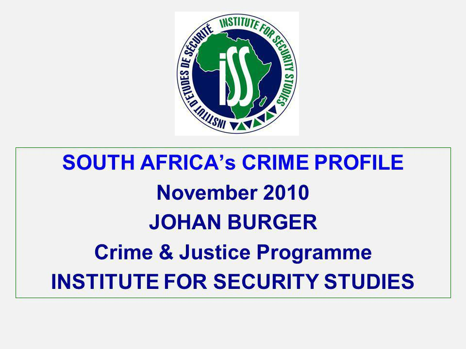 SOUTH AFRICAs CRIME PROFILE November 2010 JOHAN BURGER Crime & Justice Programme INSTITUTE FOR SECURITY STUDIES