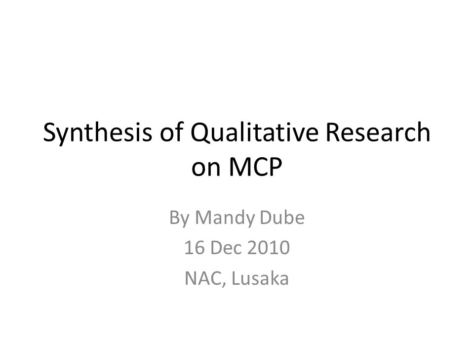 Synthesis of Qualitative Research on MCP By Mandy Dube 16 Dec 2010 NAC, Lusaka