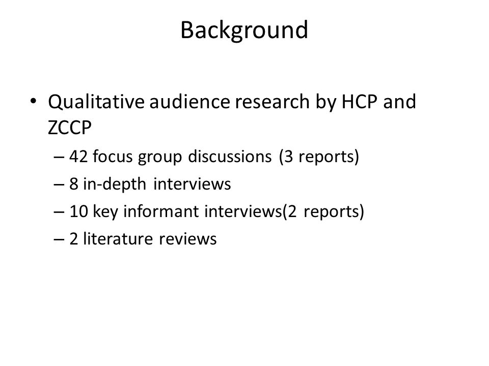 Background Qualitative audience research by HCP and ZCCP – 42 focus group discussions (3 reports) – 8 in-depth interviews – 10 key informant interview