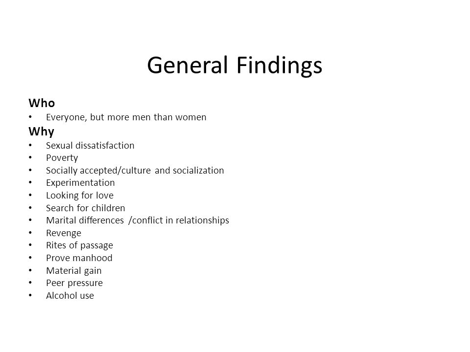 General Findings Who Everyone, but more men than women Why Sexual dissatisfaction Poverty Socially accepted/culture and socialization Experimentation