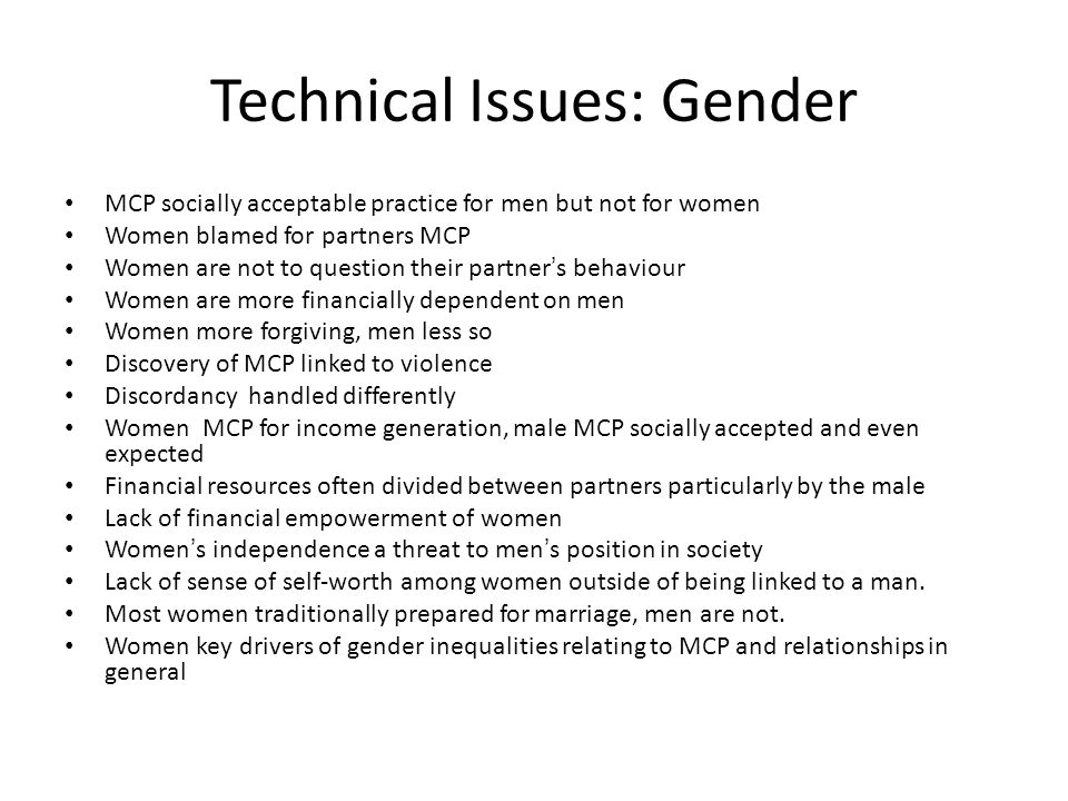 Technical Issues: Gender MCP socially acceptable practice for men but not for women Women blamed for partners MCP Women are not to question their part