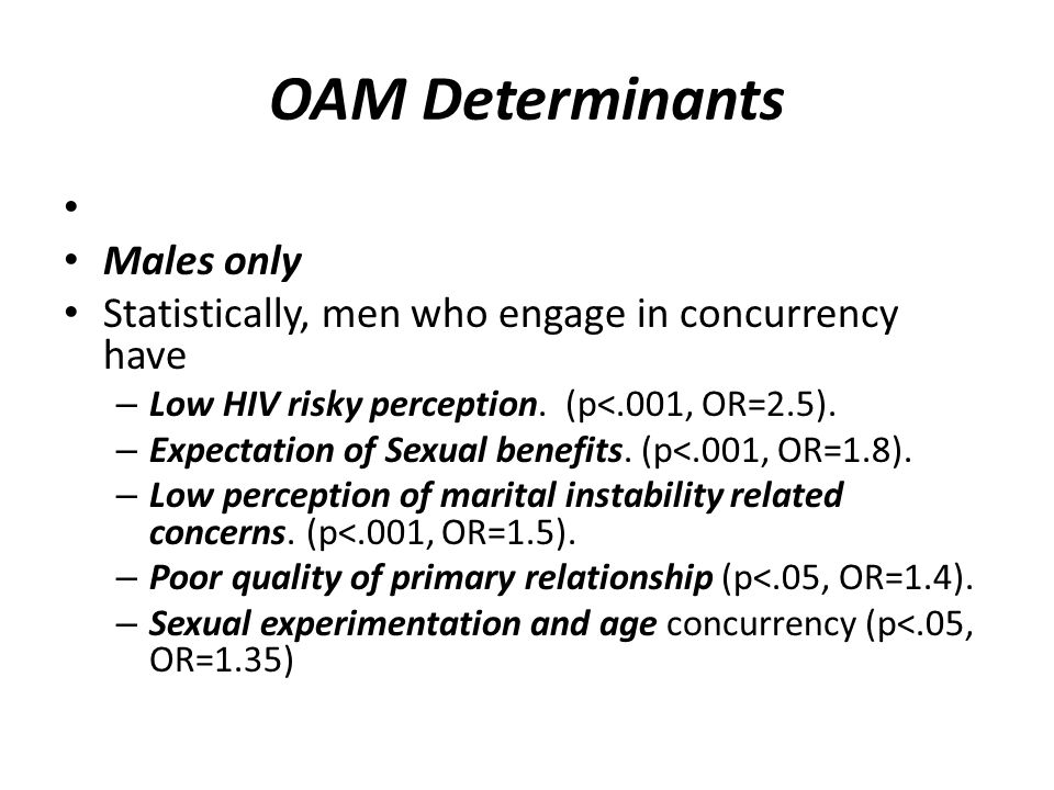 OAM Determinants Males only Statistically, men who engage in concurrency have – Low HIV risky perception. (p<.001, OR=2.5). – Expectation of Sexual be
