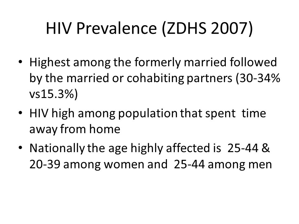 HIV Prevalence (ZDHS 2007) Highest among the formerly married followed by the married or cohabiting partners (30-34% vs15.3%) HIV high among population that spent time away from home Nationally the age highly affected is 25-44 & 20-39 among women and 25-44 among men