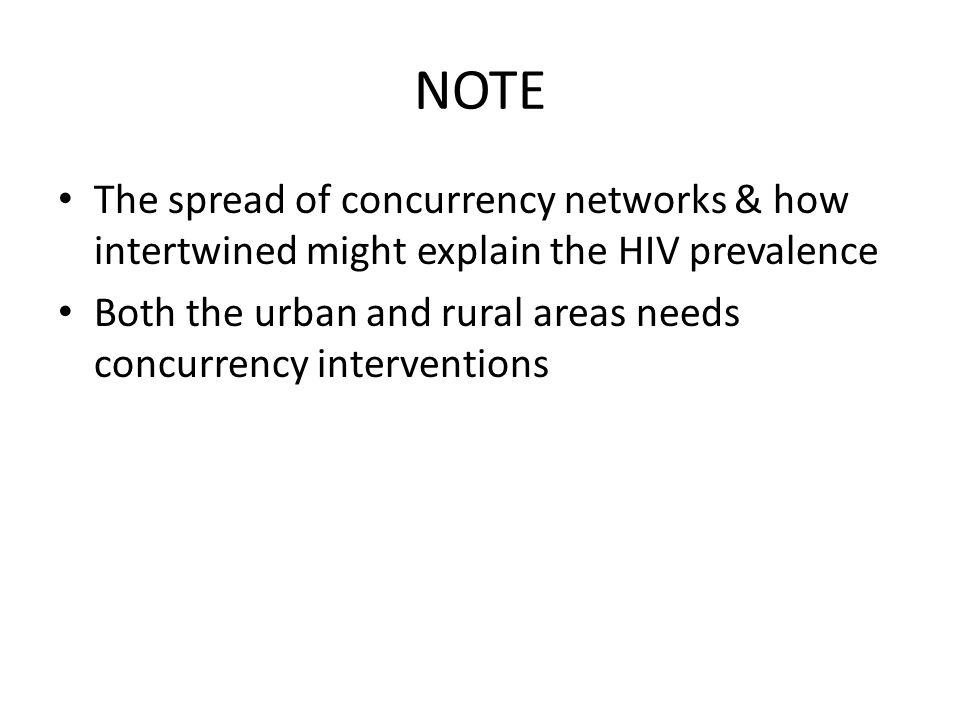 NOTE The spread of concurrency networks & how intertwined might explain the HIV prevalence Both the urban and rural areas needs concurrency interventions
