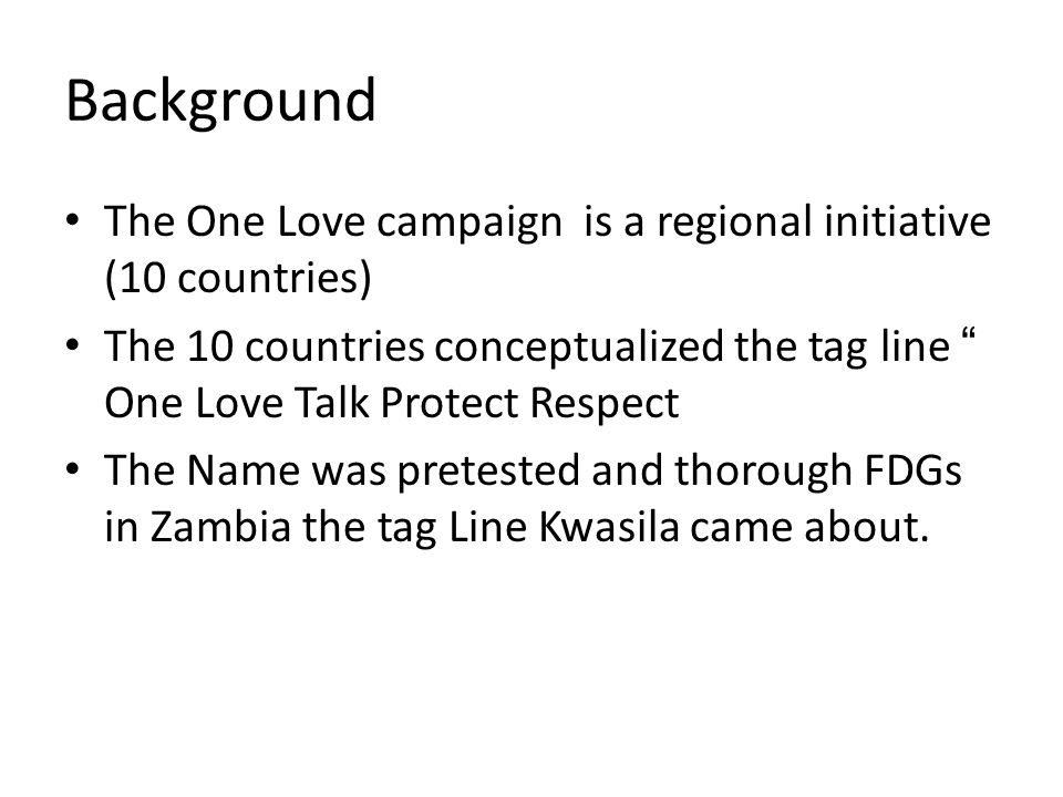 Background The One Love campaign is a regional initiative (10 countries) The 10 countries conceptualized the tag line One Love Talk Protect Respect The Name was pretested and thorough FDGs in Zambia the tag Line Kwasila came about.