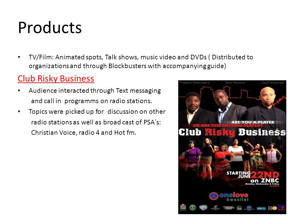Products TV/Film: Animated spots, Talk shows, music video and DVDs ( Distributed to organizations and through Blockbusters with accompanying guide) Club Risky Business Audience interacted through Text messaging and call in programms on radio stations.