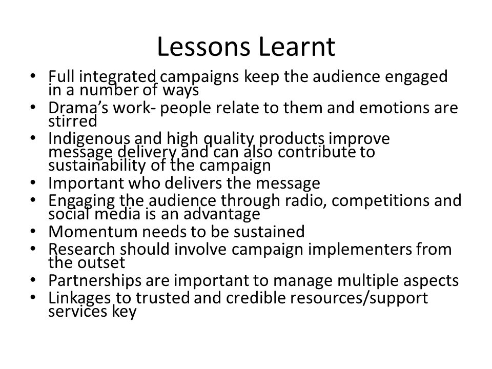Lessons Learnt Full integrated campaigns keep the audience engaged in a number of ways Dramas work- people relate to them and emotions are stirred Indigenous and high quality products improve message delivery and can also contribute to sustainability of the campaign Important who delivers the message Engaging the audience through radio, competitions and social media is an advantage Momentum needs to be sustained Research should involve campaign implementers from the outset Partnerships are important to manage multiple aspects Linkages to trusted and credible resources/support services key