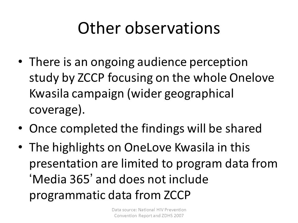 Other observations There is an ongoing audience perception study by ZCCP focusing on the whole Onelove Kwasila campaign (wider geographical coverage).