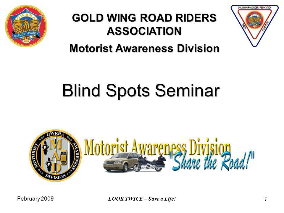 February 2009 LOOK TWICE – Save a Life! 1 Blind Spots Seminar GOLD WING ROAD RIDERS ASSOCIATION Motorist Awareness Division
