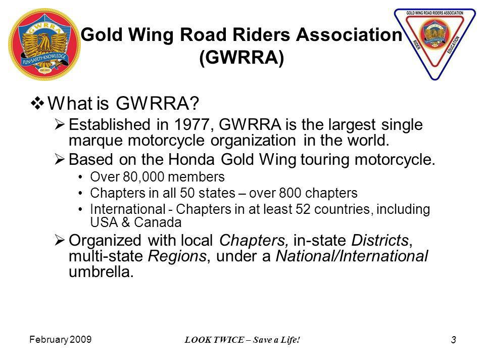 February 2009 LOOK TWICE – Save a Life! 3 Gold Wing Road Riders Association (GWRRA) What is GWRRA? Established in 1977, GWRRA is the largest single ma