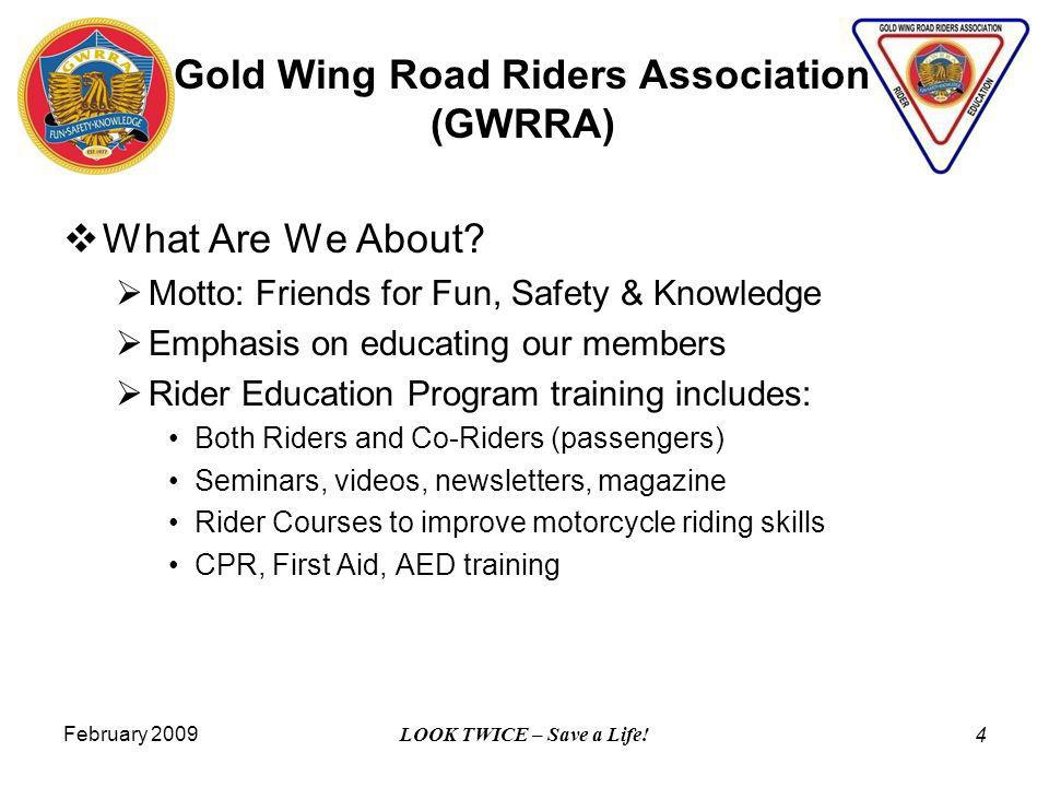 February 2009 LOOK TWICE – Save a Life! 4 What Are We About? Motto: Friends for Fun, Safety & Knowledge Emphasis on educating our members Rider Educat