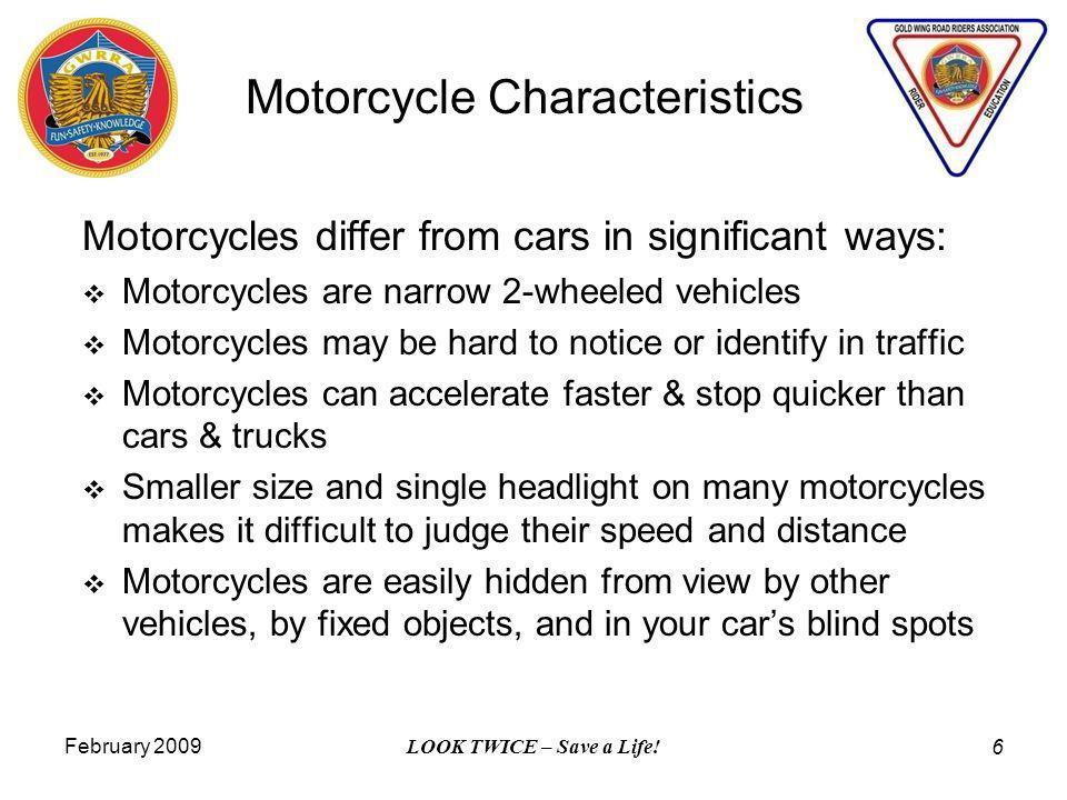 February 2009 LOOK TWICE – Save a Life! 6 Motorcycle Characteristics Motorcycles differ from cars in significant ways: Motorcycles are narrow 2-wheele