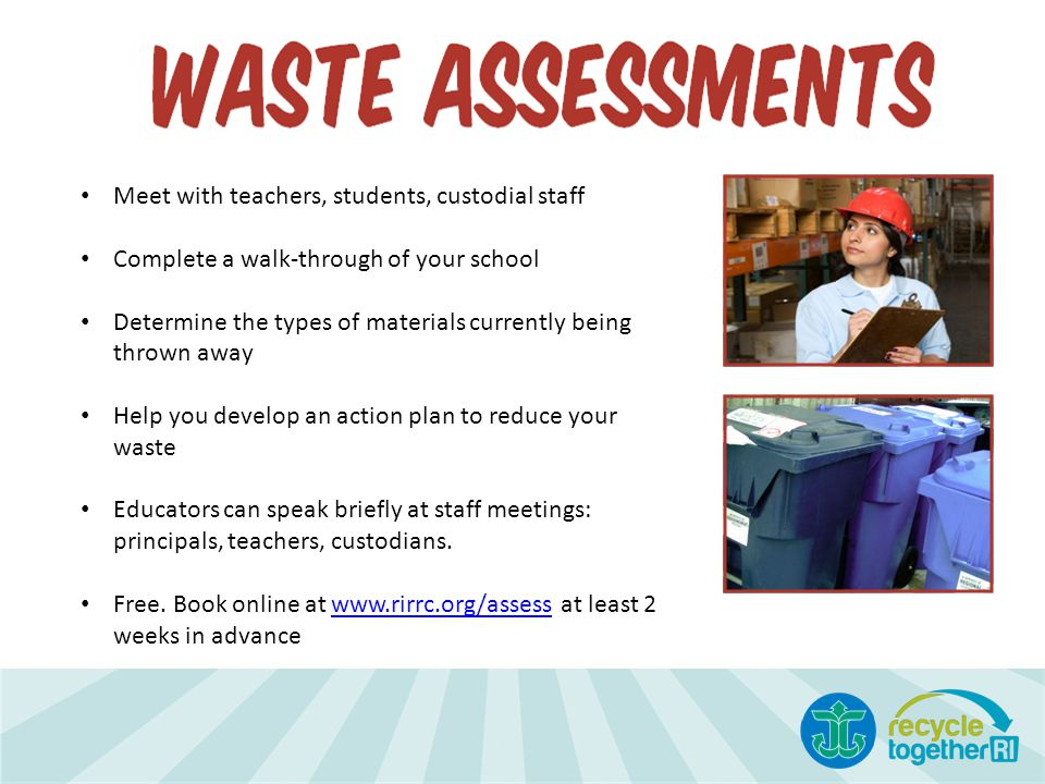 Meet with teachers, students, custodial staff Complete a walk-through of your school Determine the types of materials currently being thrown away Help