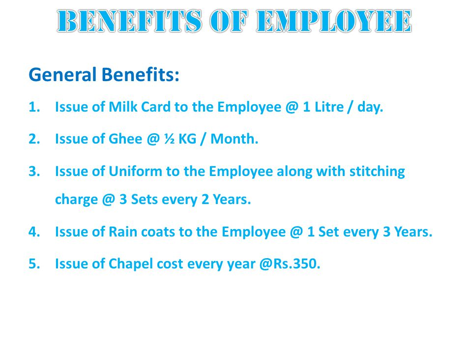 General Benefits: 1.Issue of Milk Card to the Employee @ 1 Litre / day. 2.Issue of Ghee @ ½ KG / Month. 3.Issue of Uniform to the Employee along with