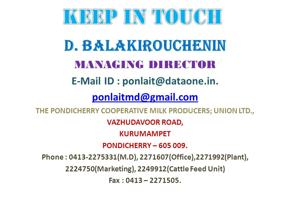 D. BALAKIROUCHENIN MANAGING DIRECTOR E-Mail ID : ponlait@dataone.in. ponlaitmd@gmail.com THE PONDICHERRY COOPERATIVE MILK PRODUCERS; UNION LTD., VAZHU