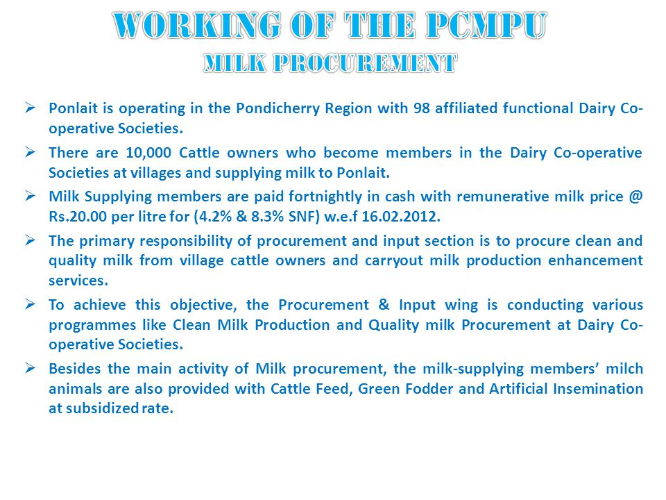 Ponlait is operating in the Pondicherry Region with 98 affiliated functional Dairy Co- operative Societies. There are 10,000 Cattle owners who become