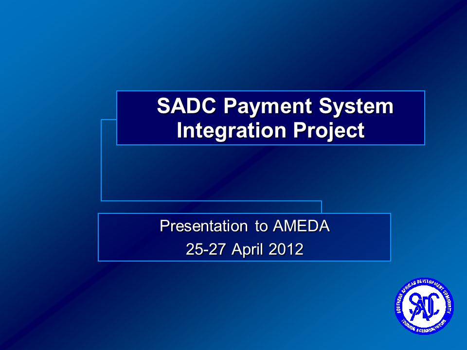 SADC Payment System Integration Project Presentation to AMEDA 25-27 April 2012