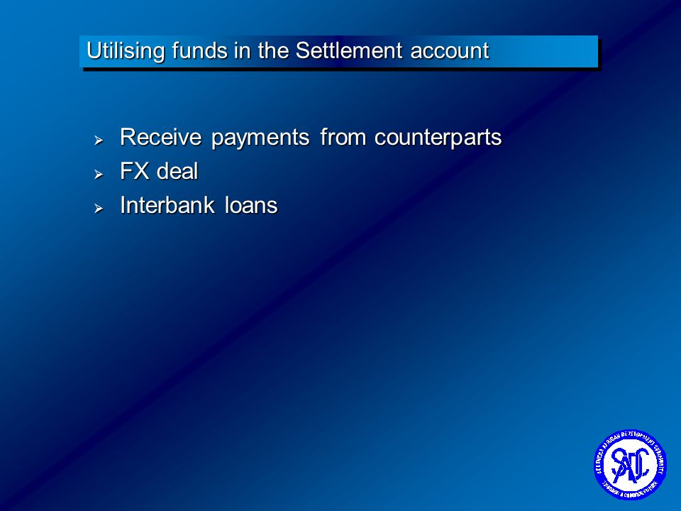 Receive payments from counterparts Receive payments from counterparts FX deal FX deal Interbank loans Interbank loans Utilising funds in the Settlemen