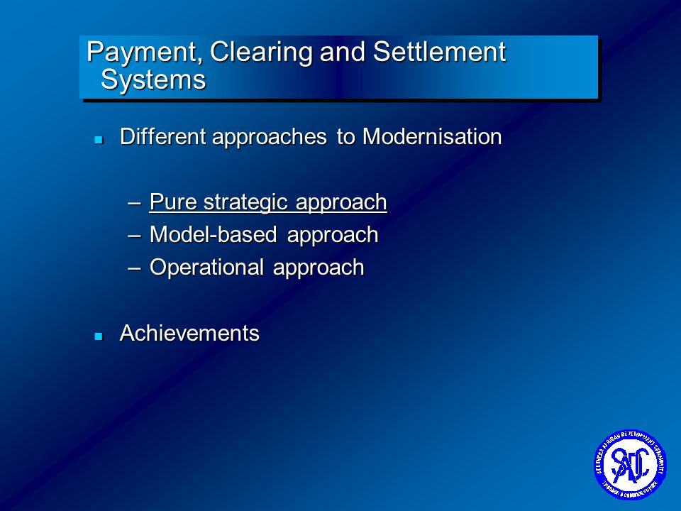 Payment, Clearing and Settlement Systems n Different approaches to Modernisation –Pure strategic approach –Model-based approach –Operational approach